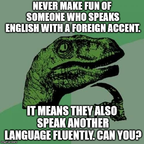 Philosoraptor Meme | NEVER MAKE FUN OF SOMEONE WHO SPEAKS ENGLISH WITH A FOREIGN ACCENT. IT MEANS THEY ALSO SPEAK ANOTHER LANGUAGE FLUENTLY. CAN YOU? | image tagged in memes,philosoraptor | made w/ Imgflip meme maker