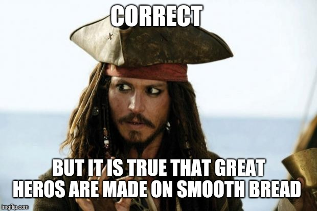 Jack Sparrow Pirate | CORRECT BUT IT IS TRUE THAT GREAT HEROS ARE MADE ON SMOOTH BREAD | image tagged in jack sparrow pirate | made w/ Imgflip meme maker