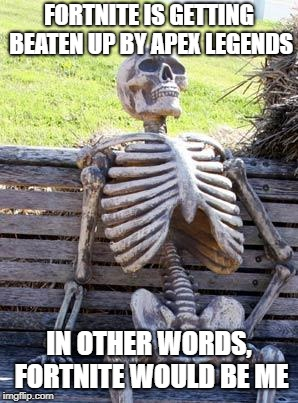 Waiting Skeleton Meme | FORTNITE IS GETTING BEATEN UP BY APEX LEGENDS IN OTHER WORDS, FORTNITE WOULD BE ME | image tagged in memes,waiting skeleton | made w/ Imgflip meme maker
