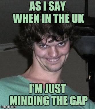 Creepy guy  | AS I SAY WHEN IN THE UK I'M JUST MINDING THE GAP | image tagged in creepy guy | made w/ Imgflip meme maker