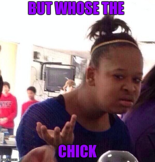 Black Girl Wat Meme | BUT WHOSE THE CHICK | image tagged in memes,black girl wat | made w/ Imgflip meme maker