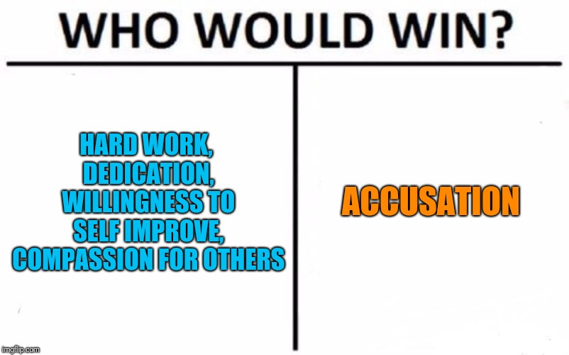 Who Would Win? Meme | HARD WORK, DEDICATION, WILLINGNESS TO SELF IMPROVE, COMPASSION FOR OTHERS ACCUSATION | image tagged in memes,who would win | made w/ Imgflip meme maker