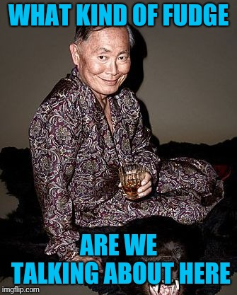 George Takei | WHAT KIND OF FUDGE ARE WE TALKING ABOUT HERE | image tagged in george takei | made w/ Imgflip meme maker
