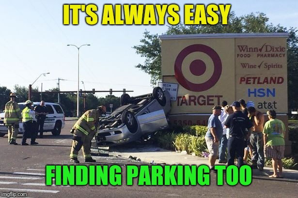 Target car crash | IT'S ALWAYS EASY FINDING PARKING TOO | image tagged in target car crash | made w/ Imgflip meme maker