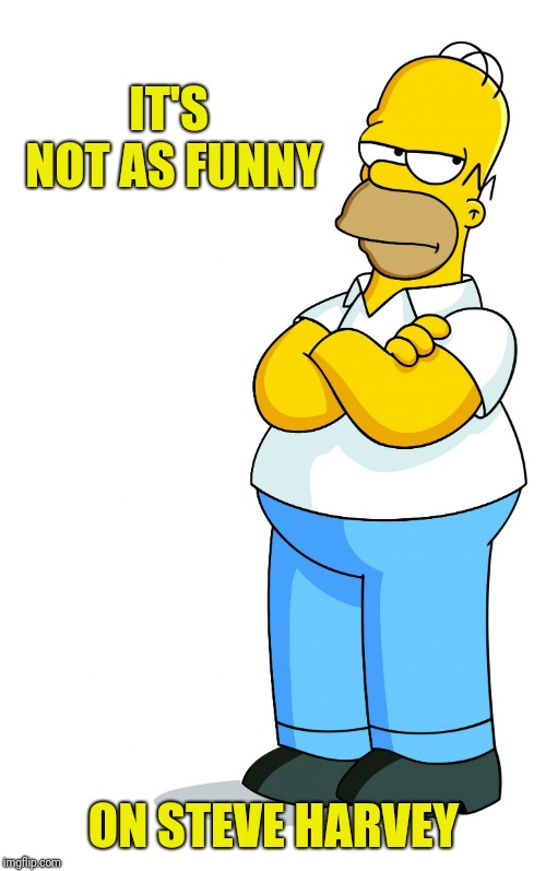 Homer Simpson Arms Crossed - Pff, Fine, pissed | IT'S NOT AS FUNNY ON STEVE HARVEY | image tagged in homer simpson arms crossed - pff fine pissed | made w/ Imgflip meme maker