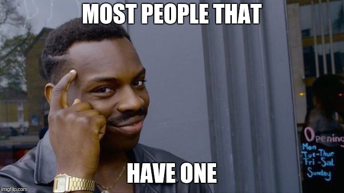 Roll Safe Think About It Meme | MOST PEOPLE THAT HAVE ONE | image tagged in memes,roll safe think about it | made w/ Imgflip meme maker