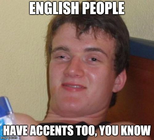 10 Guy Meme | ENGLISH PEOPLE HAVE ACCENTS TOO, YOU KNOW | image tagged in memes,10 guy | made w/ Imgflip meme maker
