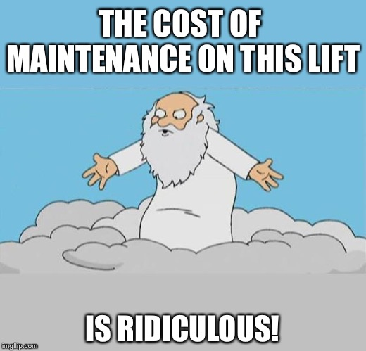 God Cloud Dios Nube | THE COST OF MAINTENANCE ON THIS LIFT IS RIDICULOUS! | image tagged in god cloud dios nube | made w/ Imgflip meme maker