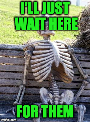 Waiting Skeleton Meme | I'LL JUST WAIT HERE FOR THEM | image tagged in memes,waiting skeleton | made w/ Imgflip meme maker