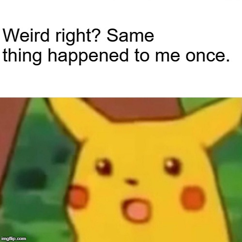 Surprised Pikachu Meme | Weird right? Same thing happened to me once. | image tagged in memes,surprised pikachu | made w/ Imgflip meme maker