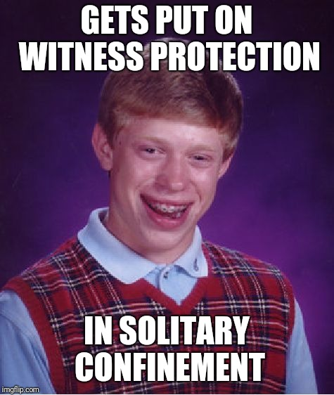 Bad Luck Brian Meme | GETS PUT ON WITNESS PROTECTION IN SOLITARY CONFINEMENT | image tagged in memes,bad luck brian | made w/ Imgflip meme maker