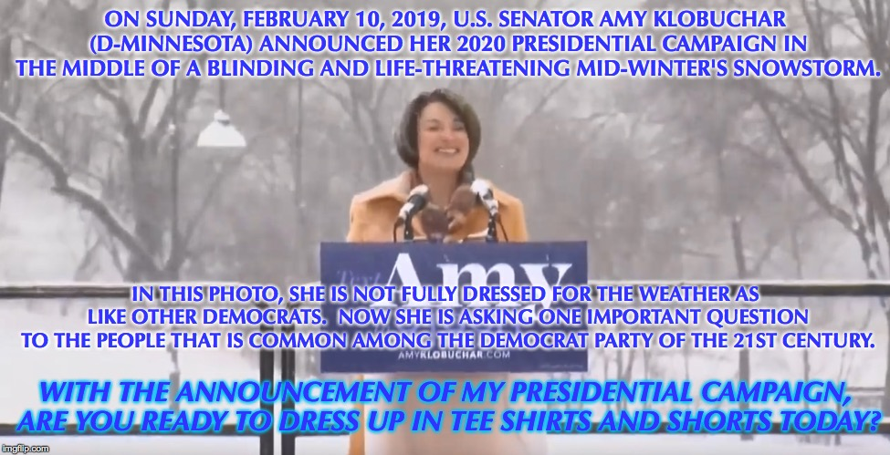No Democrat Dresses Properly for the Weather, Especially If They Believe in Climate Change |  ON SUNDAY, FEBRUARY 10, 2019, U.S. SENATOR AMY KLOBUCHAR (D-MINNESOTA) ANNOUNCED HER 2020 PRESIDENTIAL CAMPAIGN IN THE MIDDLE OF A BLINDING AND LIFE-THREATENING MID-WINTER'S SNOWSTORM. IN THIS PHOTO, SHE IS NOT FULLY DRESSED FOR THE WEATHER AS LIKE OTHER DEMOCRATS.  NOW SHE IS ASKING ONE IMPORTANT QUESTION TO THE PEOPLE THAT IS COMMON AMONG THE DEMOCRAT PARTY OF THE 21ST CENTURY. WITH THE ANNOUNCEMENT OF MY PRESIDENTIAL CAMPAIGN, ARE YOU READY TO DRESS UP IN TEE SHIRTS AND SHORTS TODAY? | image tagged in amy klobuchar,us senator,minnesota,election 2020,climate change,winter storm | made w/ Imgflip meme maker