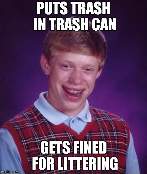 Bad Luck Brian Meme | PUTS TRASH IN TRASH CAN GETS FINED FOR LITTERING | image tagged in memes,bad luck brian | made w/ Imgflip meme maker