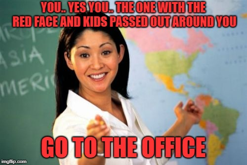 Unhelpful High School Teacher Meme | YOU.. YES YOU.. THE ONE WITH THE RED FACE AND KIDS PASSED OUT AROUND YOU GO TO THE OFFICE | image tagged in memes,unhelpful high school teacher | made w/ Imgflip meme maker