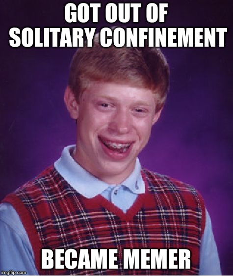 Bad Luck Brian Meme | GOT OUT OF SOLITARY CONFINEMENT BECAME MEMER | image tagged in memes,bad luck brian | made w/ Imgflip meme maker
