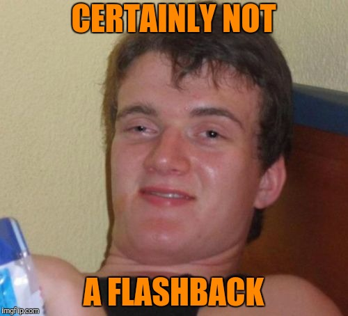 10 Guy Meme | CERTAINLY NOT A FLASHBACK | image tagged in memes,10 guy | made w/ Imgflip meme maker