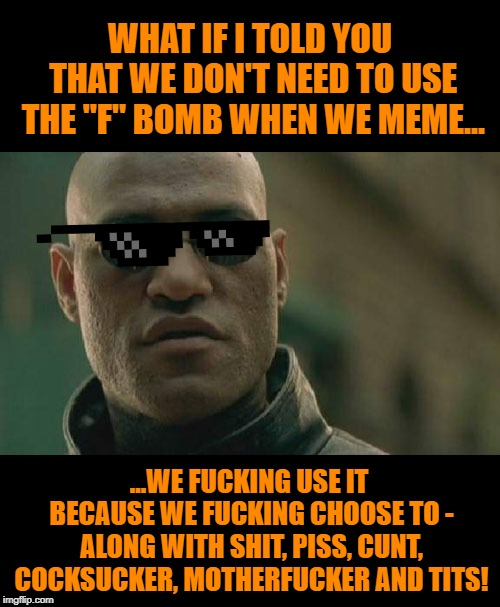 "Matrix Morpheus Meme | WHAT IF I TOLD YOU THAT WE DON'T NEED TO USE THE ""F"" BOMB WHEN WE MEME... ...WE F**KING USE IT BECAUSE WE F**KING CHOOSE TO - ALONG WITH SHI 