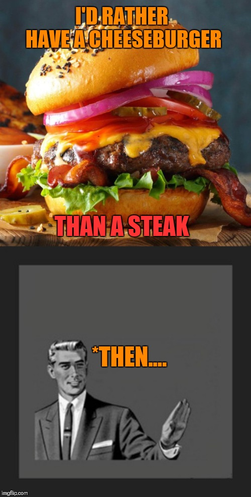 Cheeseburger | I'D RATHER HAVE A CHEESEBURGER THAN A STEAK *THEN.... | image tagged in memes,kill yourself guy,cheeseburger,steak,food,eating | made w/ Imgflip meme maker
