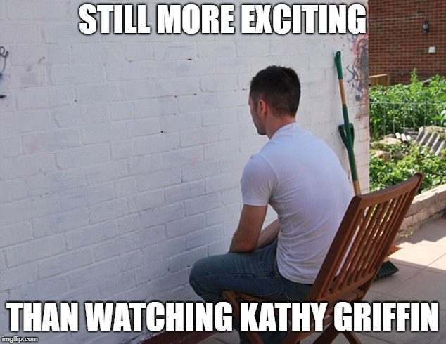 still more exciting than | STILL MORE EXCITING THAN WATCHING KATHY GRIFFIN | image tagged in still more exciting than | made w/ Imgflip meme maker