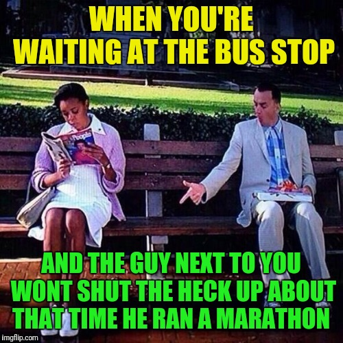 Introvert Forrest gump week 2/10 - 2/16, a cravenmoordik event |  WHEN YOU'RE WAITING AT THE BUS STOP; AND THE GUY NEXT TO YOU WONT SHUT THE HECK UP ABOUT THAT TIME HE RAN A MARATHON | image tagged in forrest gump,forrest gump week,introvert,shut up | made w/ Imgflip meme maker