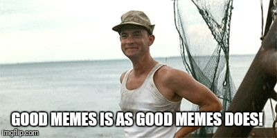 Forrest Gump Waving | GOOD MEMES IS AS GOOD MEMES DOES! | image tagged in forrest gump waving | made w/ Imgflip meme maker