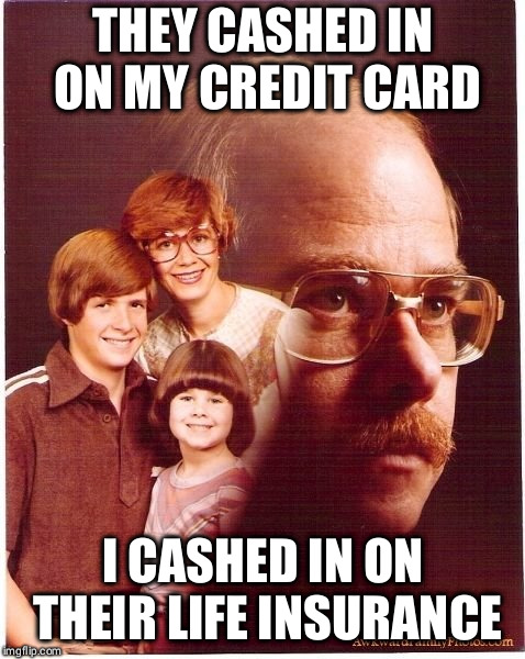 Vengeance Dad | THEY CASHED IN ON MY CREDIT CARD I CASHED IN ON THEIR LIFE INSURANCE | image tagged in memes,vengeance dad | made w/ Imgflip meme maker