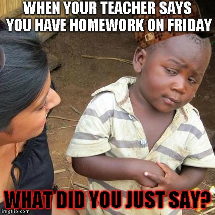 Third World Skeptical Kid Meme | WHEN YOUR TEACHER SAYS YOU HAVE HOMEWORK ON FRIDAY WHAT DID YOU JUST SAY? | image tagged in memes,third world skeptical kid | made w/ Imgflip meme maker