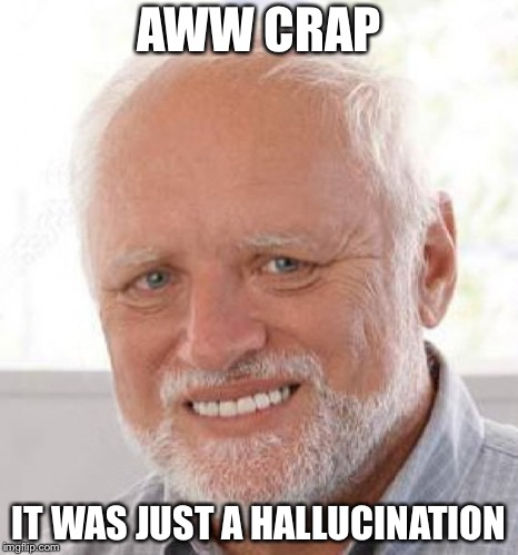 AWW CRAP IT WAS JUST A HALLUCINATION | made w/ Imgflip meme maker