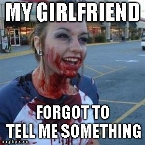 Bloody Girl | MY GIRLFRIEND FORGOT TO TELL ME SOMETHING | image tagged in bloody girl | made w/ Imgflip meme maker