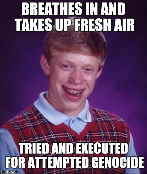 Bad Luck Brian Meme | BREATHES IN AND TAKES UP FRESH AIR TRIED AND EXECUTED FOR ATTEMPTED GENOCIDE | image tagged in memes,bad luck brian | made w/ Imgflip meme maker