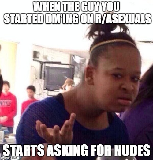 Black Girl Wat Meme | WHEN THE GUY YOU STARTED DM'ING ON R/ASEXUALS STARTS ASKING FOR NUDES | image tagged in memes,black girl wat | made w/ Imgflip meme maker