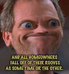 Dr House Hmm | AND ALL HOMEOWNERS FALL OFF OF THEIR ROOVES AS SOME TIME OR THE OTHER. | image tagged in dr house hmm | made w/ Imgflip meme maker