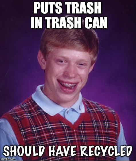 Bad Luck Brian Meme | PUTS TRASH IN TRASH CAN SHOULD HAVE RECYCLED | image tagged in memes,bad luck brian | made w/ Imgflip meme maker