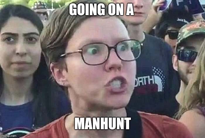 Triggered Liberal | GOING ON A MANHUNT | image tagged in triggered liberal | made w/ Imgflip meme maker