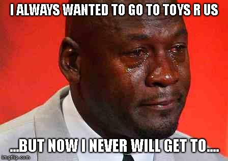 My dream will never come true  |  I ALWAYS WANTED TO GO TO TOYS R US; ...BUT NOW I NEVER WILL GET TO.... | image tagged in crying michael jordan,toys r us | made w/ Imgflip meme maker