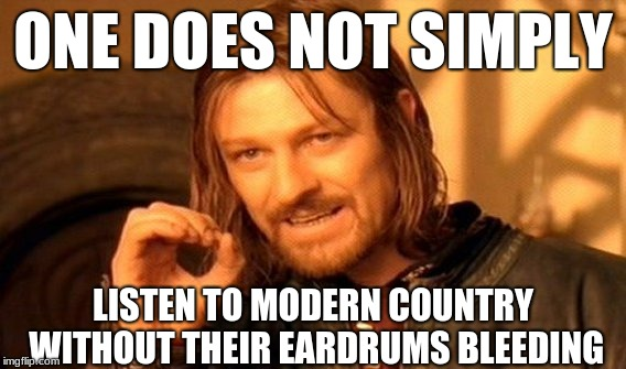 It's more Rap than it is Country! | ONE DOES NOT SIMPLY LISTEN TO MODERN COUNTRY WITHOUT THEIR EARDRUMS BLEEDING | image tagged in memes,one does not simply,modern country,country music | made w/ Imgflip meme maker