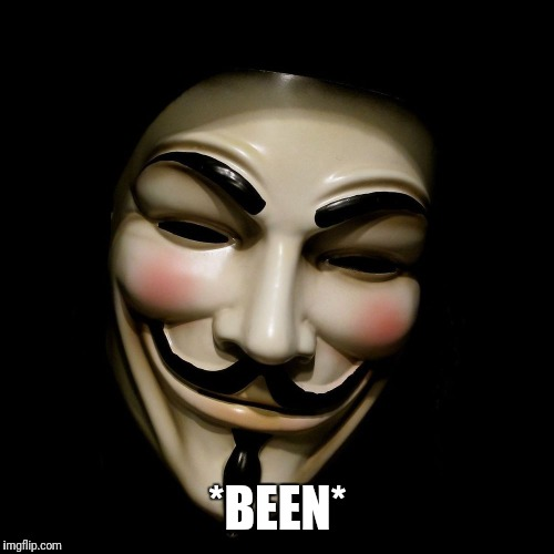 Anonymous Mask | *BEEN* | image tagged in anonymous mask | made w/ Imgflip meme maker