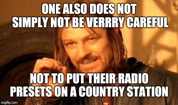 One Does Not Simply Meme | ONE ALSO DOES NOT SIMPLY NOT BE VERRRY CAREFUL NOT TO PUT THEIR RADIO PRESETS ON A COUNTRY STATION | image tagged in memes,one does not simply | made w/ Imgflip meme maker