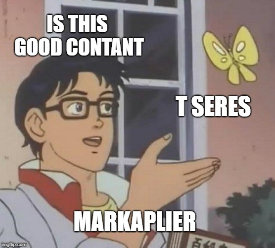 Is This A Pigeon Meme |  IS THIS GOOD CONTANT; T SERES; MARKAPLIER | image tagged in memes,is this a pigeon | made w/ Imgflip meme maker
