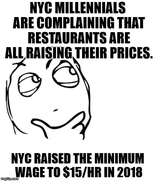 Who would have thought? | NYC MILLENNIALS ARE COMPLAINING THAT RESTAURANTS ARE ALL RAISING THEIR PRICES. NYC RAISED THE MINIMUM WAGE TO $15/HR IN 2018 | image tagged in hmmm | made w/ Imgflip meme maker