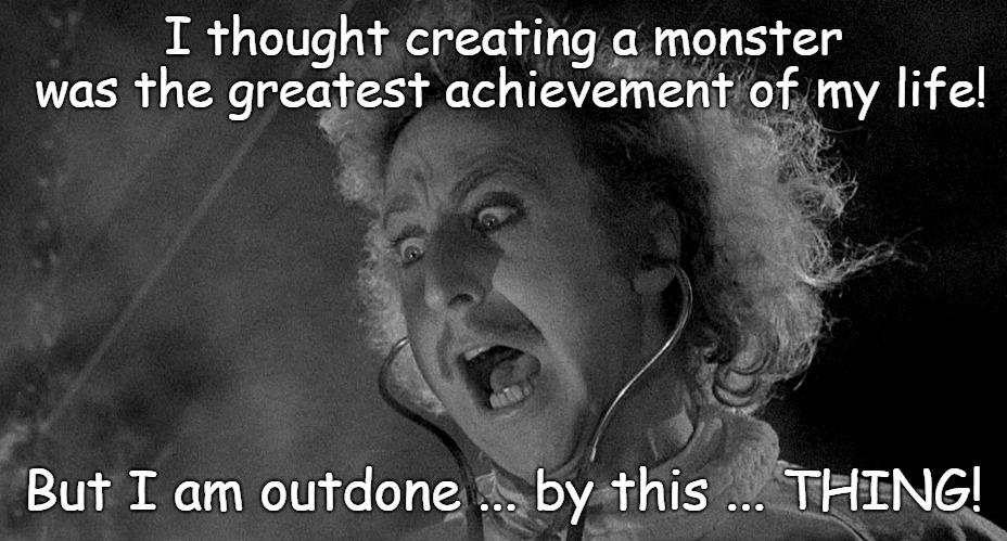 It's hideous! | I thought creating a monster was the greatest achievement of my life! But I am outdone ... by this ... THING! | image tagged in gene wilder,monster,ugly,funny memes,memes | made w/ Imgflip meme maker