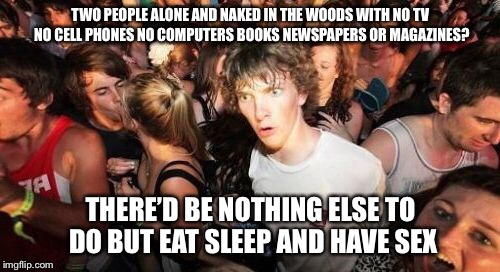 I Had a Religious Experience | TWO PEOPLE ALONE AND NAKED IN THE WOODS WITH NO TV NO CELL PHONES NO COMPUTERS BOOKS NEWSPAPERS OR MAGAZINES? THERE'D BE NOTHING ELSE TO DO  | image tagged in memes,religious experience,garden of eden | made w/ Imgflip meme maker