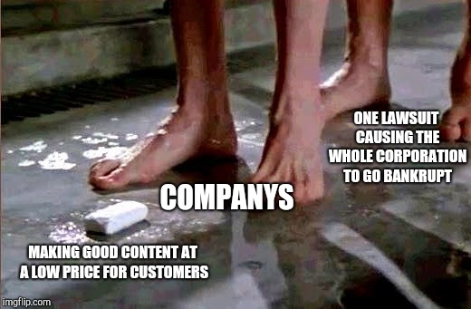 drop the soap | MAKING GOOD CONTENT AT A LOW PRICE FOR CUSTOMERS COMPANYS ONE LAWSUIT CAUSING THE WHOLE CORPORATION TO GO BANKRUPT | image tagged in drop the soap | made w/ Imgflip meme maker