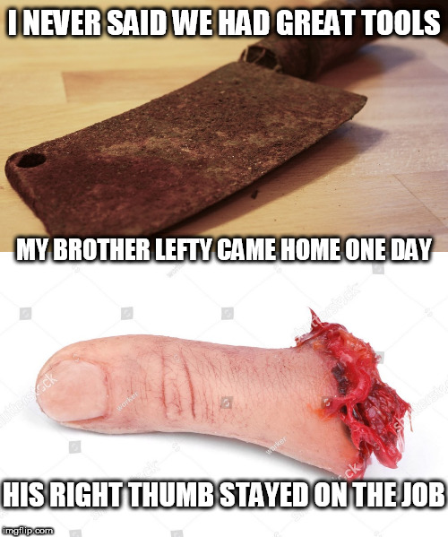 I NEVER SAID WE HAD GREAT TOOLS MY BROTHER LEFTY CAME HOME ONE DAY HIS RIGHT THUMB STAYED ON THE JOB | made w/ Imgflip meme maker