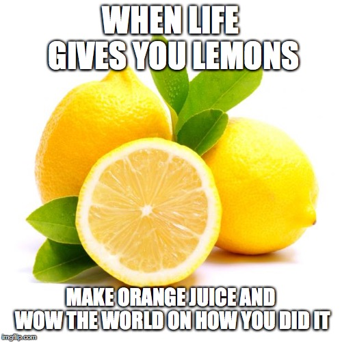 when life gives you lemons | WHEN LIFE GIVES YOU LEMONS MAKE ORANGE JUICE AND WOW THE WORLD ON HOW YOU DID IT | image tagged in when lif gives you lemons,when life gives you lemons,orange juice | made w/ Imgflip meme maker
