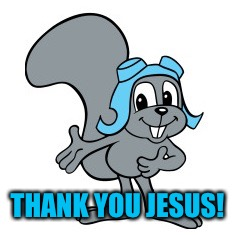 Rocky Squirrel | THANK YOU JESUS! | image tagged in rocky squirrel | made w/ Imgflip meme maker
