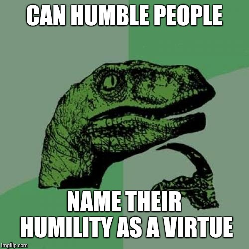 Philosoraptor Meme | CAN HUMBLE PEOPLE NAME THEIR HUMILITY AS A VIRTUE | image tagged in memes,philosoraptor | made w/ Imgflip meme maker