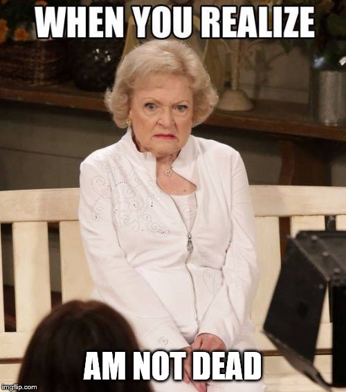 when you realize | AM NOT DEAD | image tagged in when you realize,betty white,meme,memes,funny,dead | made w/ Imgflip meme maker