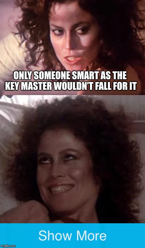 Enjoy | ONLY SOMEONE SMART AS THE KEY MASTER WOULDN'T FALL FOR IT | image tagged in ghostbusters,memes,show more,trolls | made w/ Imgflip meme maker