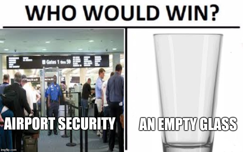AIRPORT SECURITY AN EMPTY GLASS | image tagged in airport | made w/ Imgflip meme maker